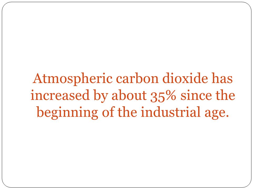 Atmospheric carbon dioxide has increased by about 35% since the beginning of the industrial age.