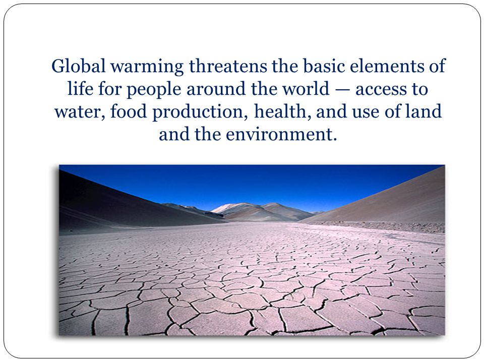 Global warming threatens the basic elements of life for people around the world — access to water, food production, health, and use of land and the environment.
