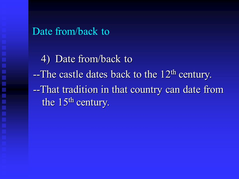 Date from/back to 4) Date from/back to 4) Date from/back to --The castle dates back to the 12 th century. --That tradition in that country can date fr