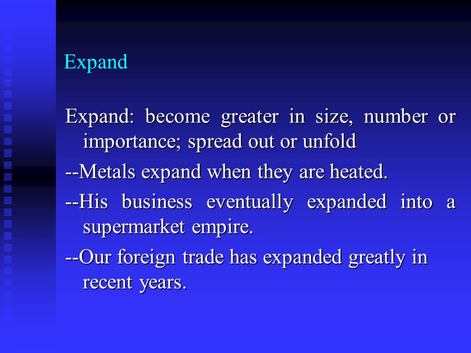 Expand Expand: become greater in size, number or importance; spread out or unfold --Metals expand when they are heated. --His business eventually expa