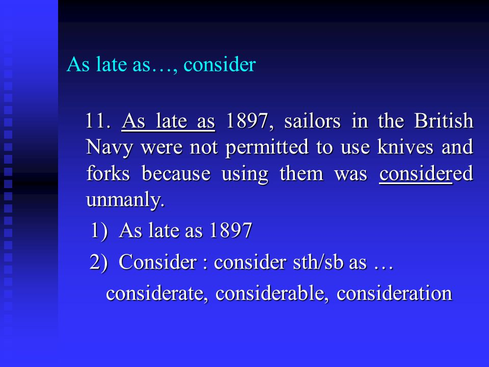 As late as…, consider 11. As late as 1897, sailors in the British Navy were not permitted to use knives and forks because using them was considered un