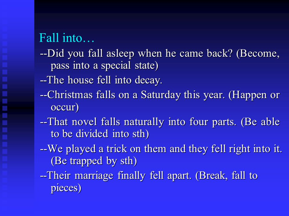 Fall into… --Did you fall asleep when he came back? (Become, pass into a special state) --The house fell into decay. --Christmas falls on a Saturday t