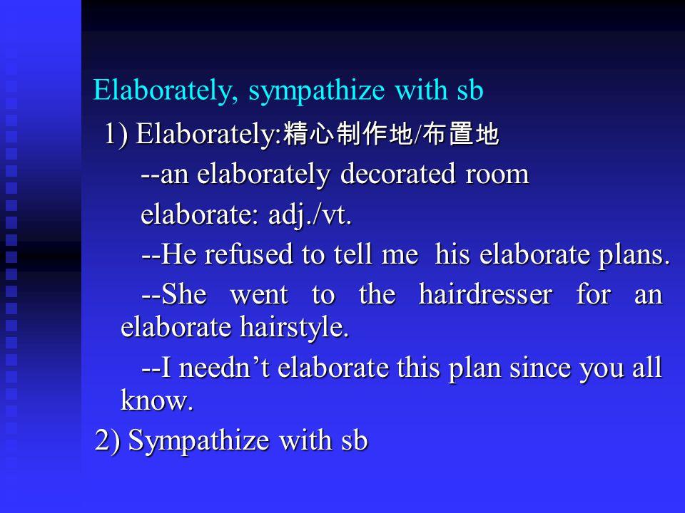 Elaborately, sympathize with sb 1) Elaborately: 精心制作地 / 布置地 1) Elaborately: 精心制作地 / 布置地 --an elaborately decorated room --an elaborately decorated room elaborate: adj./vt.