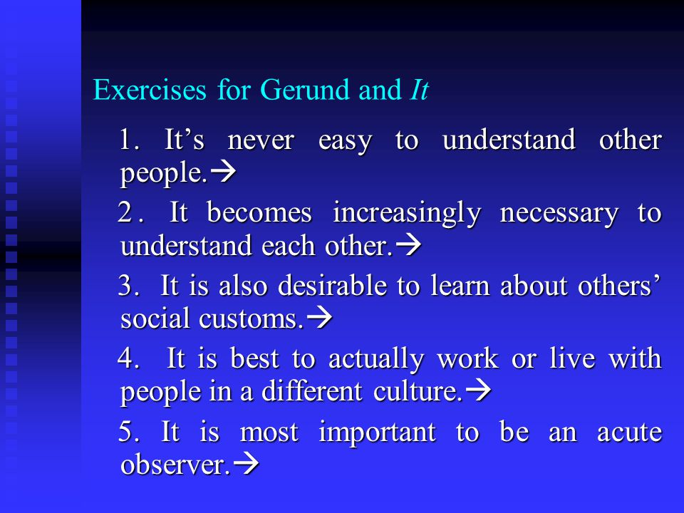 Exercises for Gerund and It 1. It's never easy to understand other people.  1. It's never easy to understand other people.  2. It becomes increasing