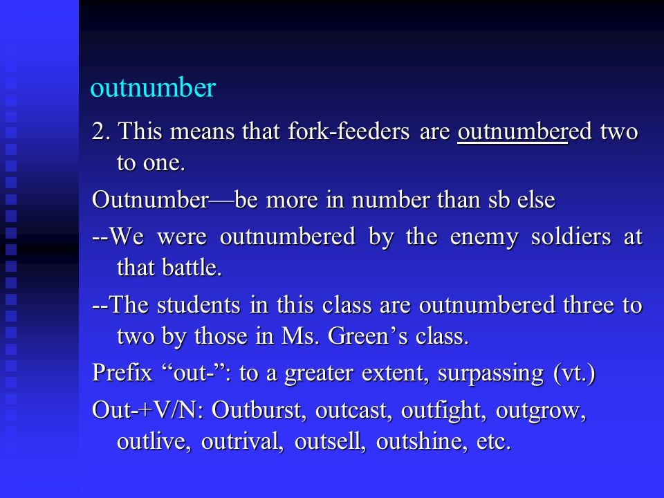 outnumber 2. This means that fork-feeders are outnumbered two to one. Outnumber—be more in number than sb else --We were outnumbered by the enemy sold