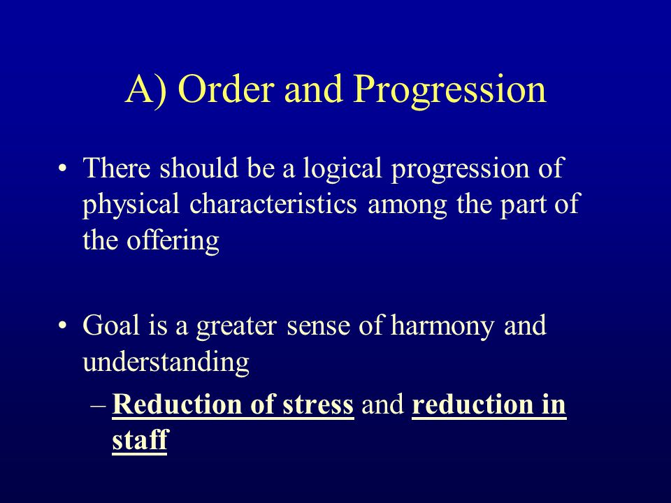 A) Order and Progression There should be a logical progression of physical characteristics among the part of the offering Goal is a greater sense of harmony and understanding –Reduction of stress and reduction in staff