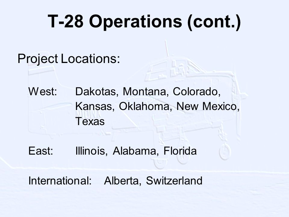 T-28 Operations (cont.) Project Locations: West:Dakotas, Montana, Colorado, Kansas, Oklahoma, New Mexico, Texas East:Illinois, Alabama, Florida International:Alberta, Switzerland