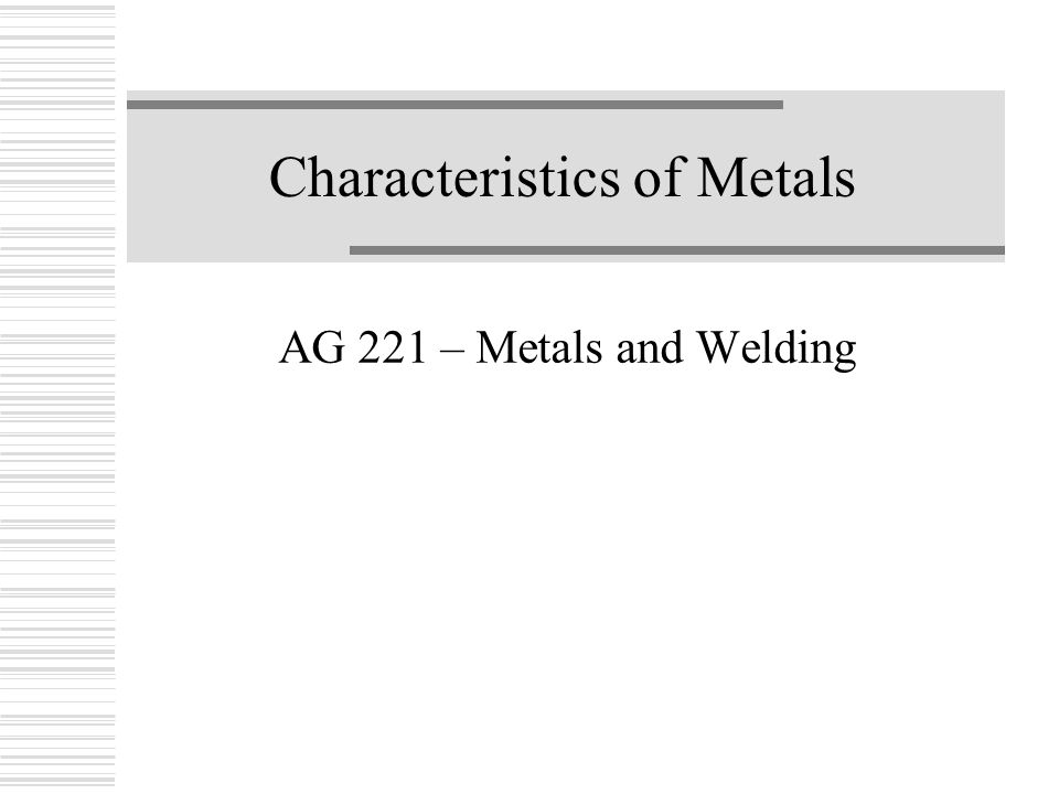 Characteristics of Metals AG 221 – Metals and Welding