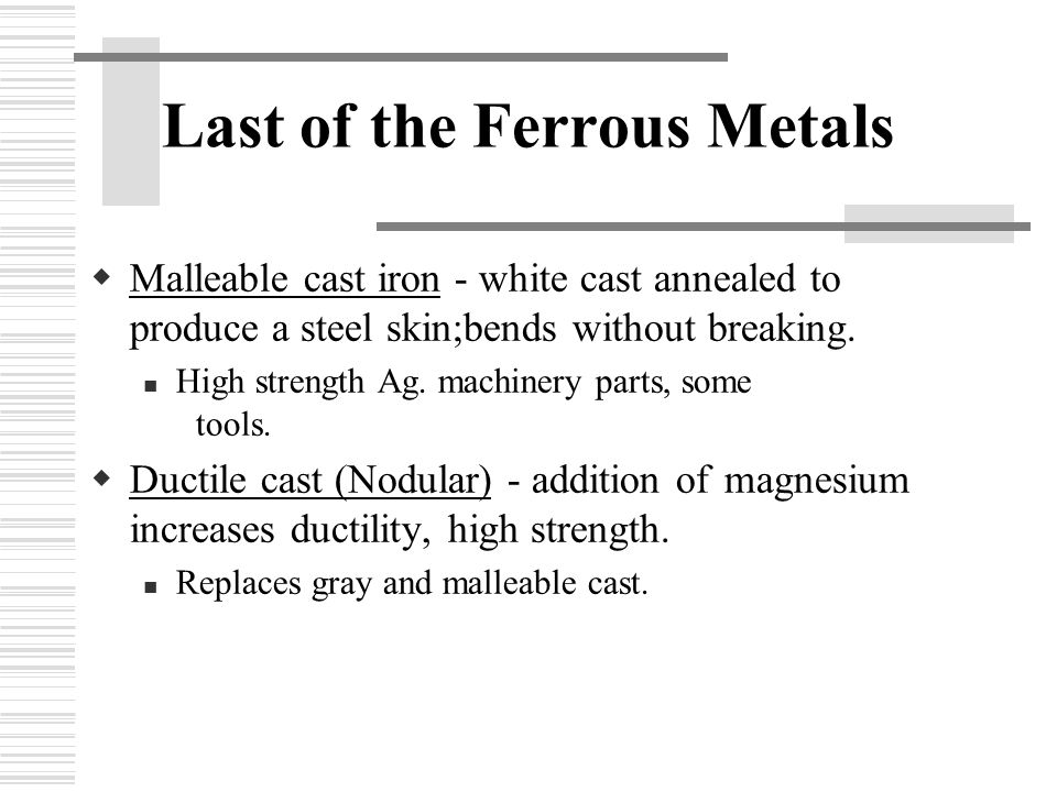 Last of the Ferrous Metals  Malleable cast iron - white cast annealed to produce a steel skin;bends without breaking.
