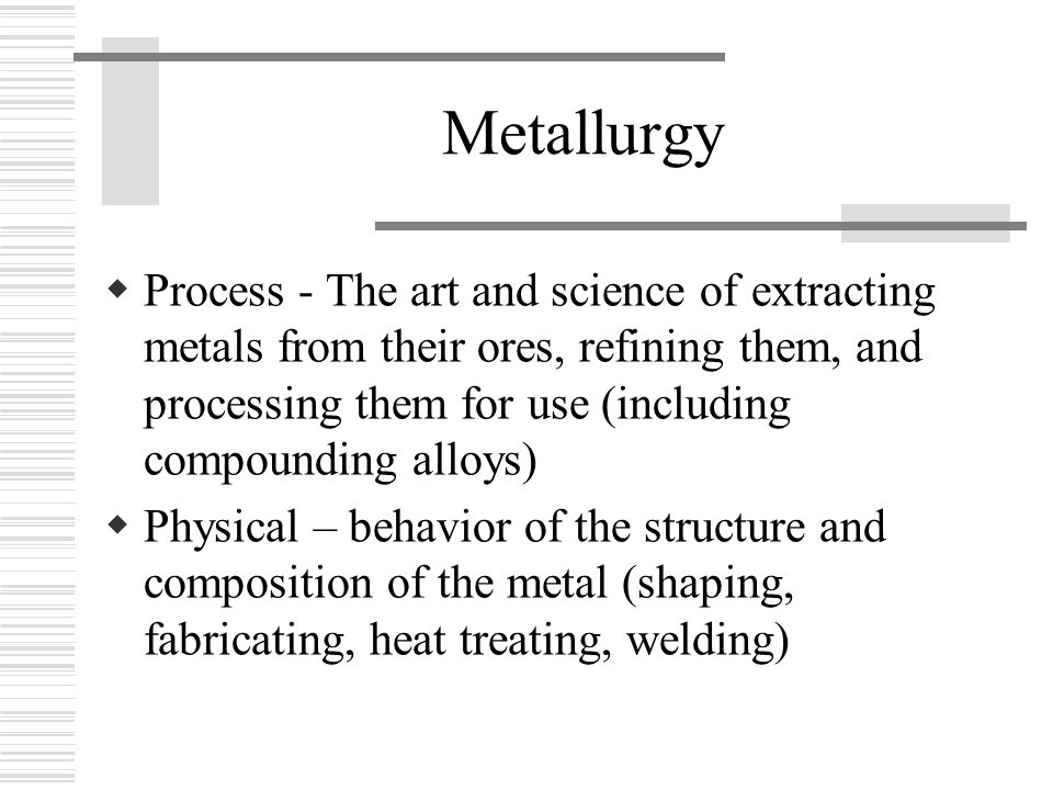 Metallurgy  Process - The art and science of extracting metals from their ores, refining them, and processing them for use (including compounding alloys)  Physical – behavior of the structure and composition of the metal (shaping, fabricating, heat treating, welding)