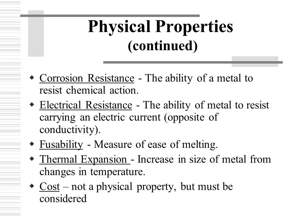 Physical Properties (continued)  Corrosion Resistance - The ability of a metal to resist chemical action.