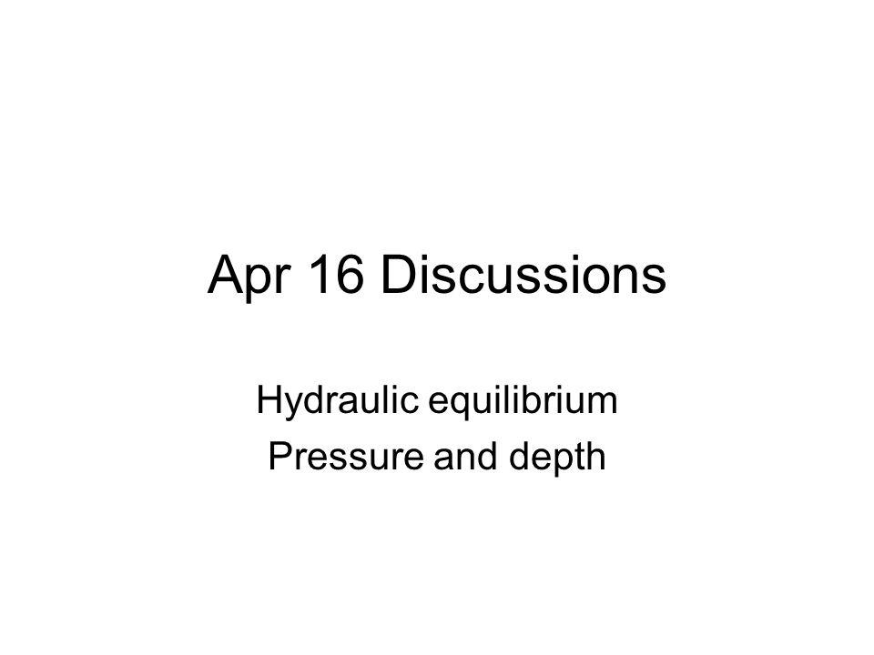 Apr 16 Discussions Hydraulic equilibrium Pressure and depth