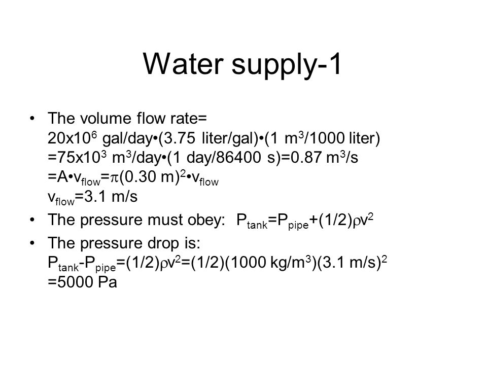 Water supply-1 The volume flow rate= 20x10 6 gal/day(3.75 liter/gal)(1 m 3 /1000 liter) =75x10 3 m 3 /day(1 day/86400 s)=0.87 m 3 /s =Av flow =  (0.30 m) 2 v flow v flow =3.1 m/s The pressure must obey: P tank =P pipe +(1/2)  v 2 The pressure drop is: P tank -P pipe =(1/2)  v 2 =(1/2)(1000 kg/m 3 )(3.1 m/s) 2 =5000 Pa