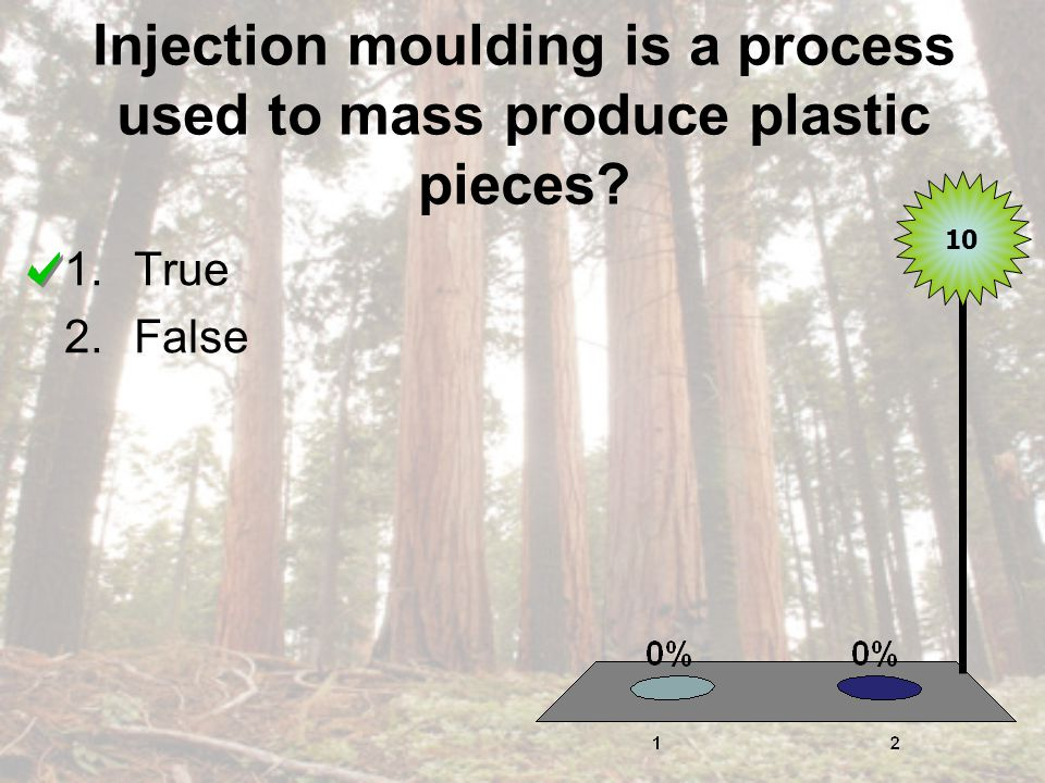 Injection moulding is a process used to mass produce plastic pieces 1.True 2.False 10