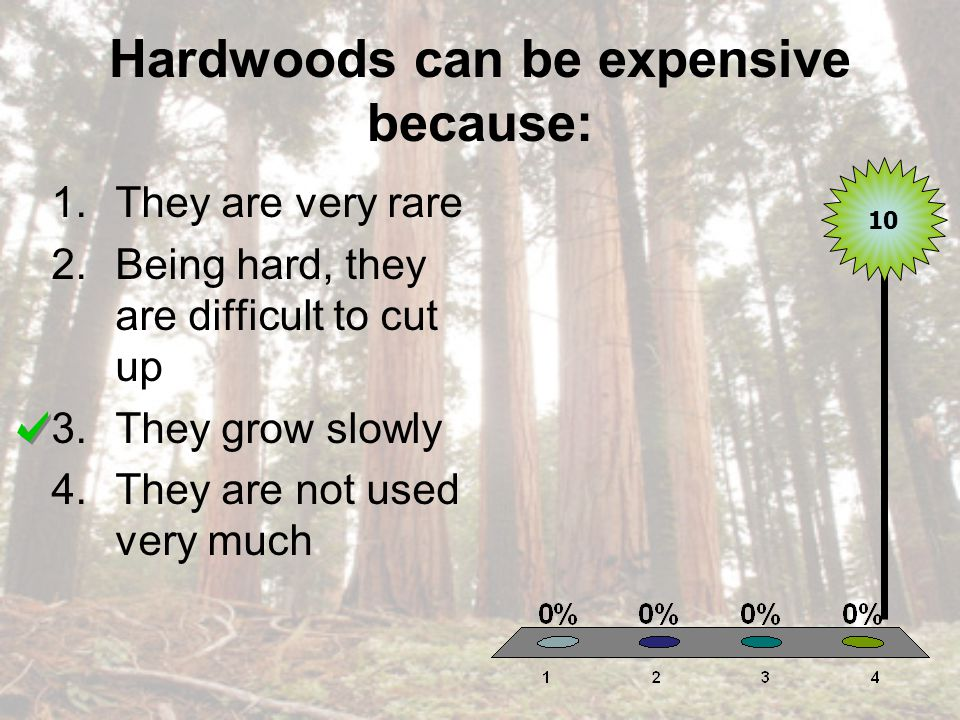 Hardwoods can be expensive because: 1.They are very rare 2.Being hard, they are difficult to cut up 3.They grow slowly 4.They are not used very much 10
