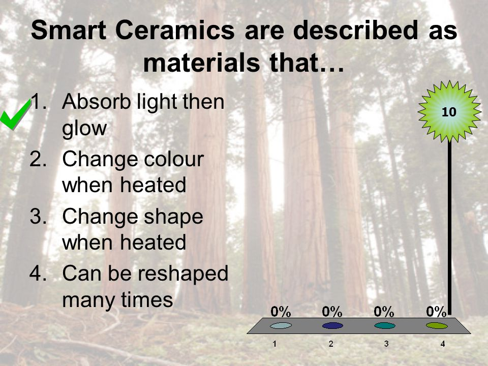Smart Ceramics are described as materials that… 1.Absorb light then glow 2.Change colour when heated 3.Change shape when heated 4.Can be reshaped many times 10