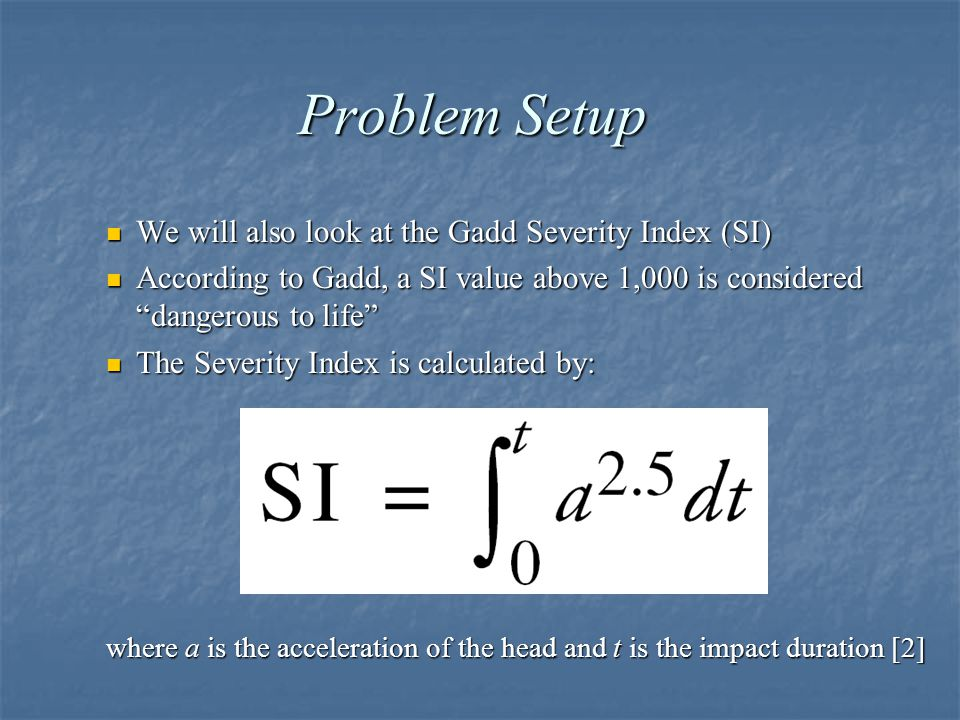 Problem Setup We will also look at the Gadd Severity Index (SI) We will also look at the Gadd Severity Index (SI) According to Gadd, a SI value above 1,000 is considered dangerous to life According to Gadd, a SI value above 1,000 is considered dangerous to life The Severity Index is calculated by: The Severity Index is calculated by: where a is the acceleration of the head and t is the impact duration [2]