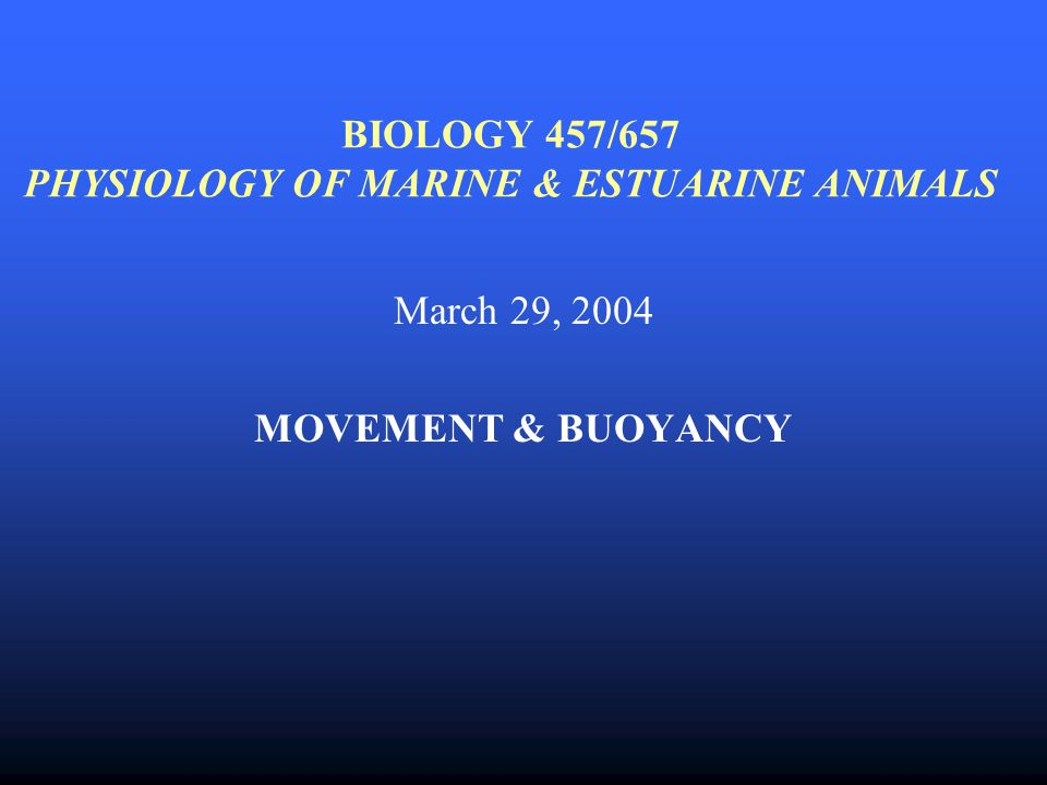 BIOLOGY 457/657 PHYSIOLOGY OF MARINE & ESTUARINE ANIMALS March 29, 2004 MOVEMENT & BUOYANCY