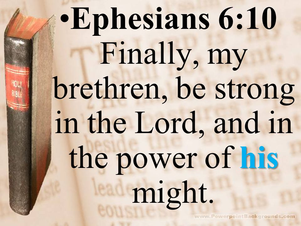hisEphesians 6:10 Finally, my brethren, be strong in the Lord, and in the power of his might.
