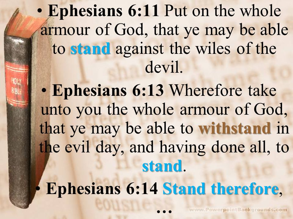 standEphesians 6:11 Put on the whole armour of God, that ye may be able to stand against the wiles of the devil.