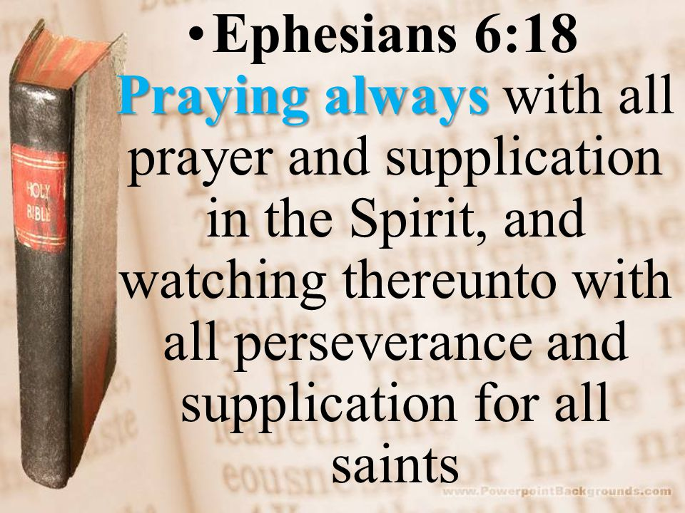 Praying alwaysEphesians 6:18 Praying always with all prayer and supplication in the Spirit, and watching thereunto with all perseverance and supplication for all saints