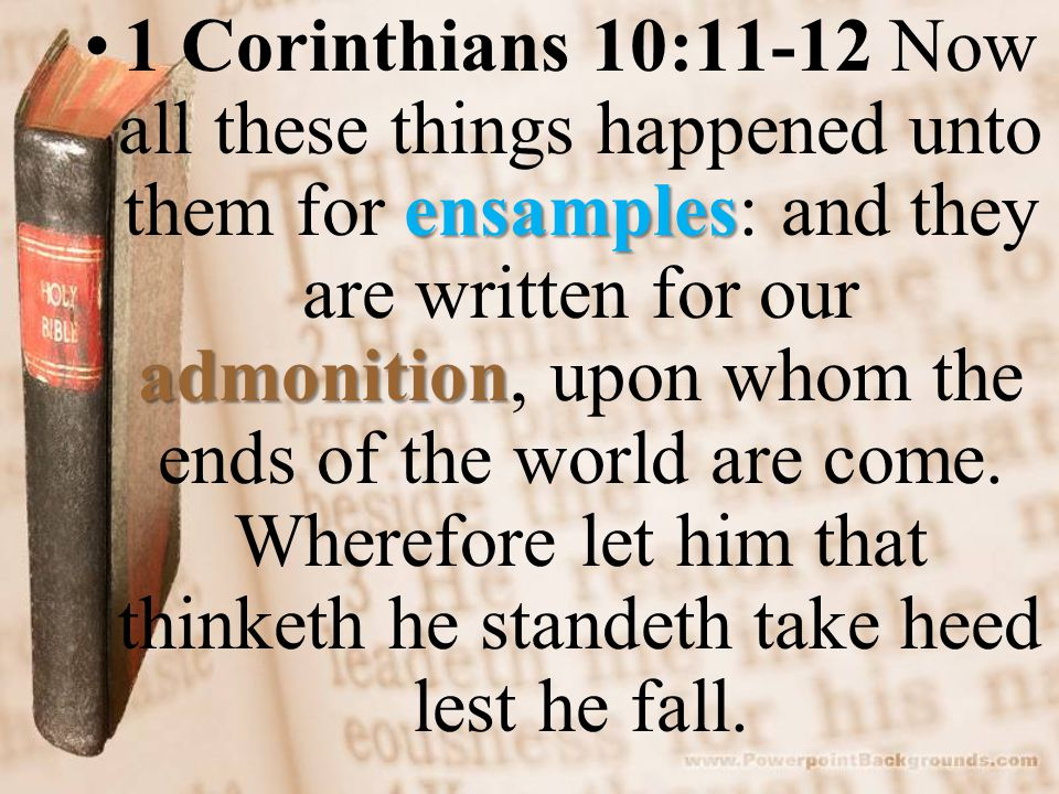 ensamples admonition1 Corinthians 10:11-12 Now all these things happened unto them for ensamples: and they are written for our admonition, upon whom the ends of the world are come.