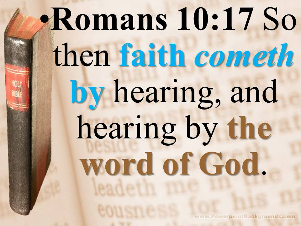 faith cometh by the word of GodRomans 10:17 So then faith cometh by hearing, and hearing by the word of God.