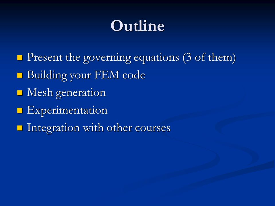 Outline Present the governing equations (3 of them) Present the governing equations (3 of them) Building your FEM code Building your FEM code Mesh gen