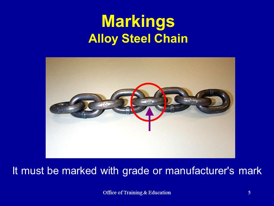 Office of Training & Education5 Markings Alloy Steel Chain It must be marked with grade or manufacturer's mark