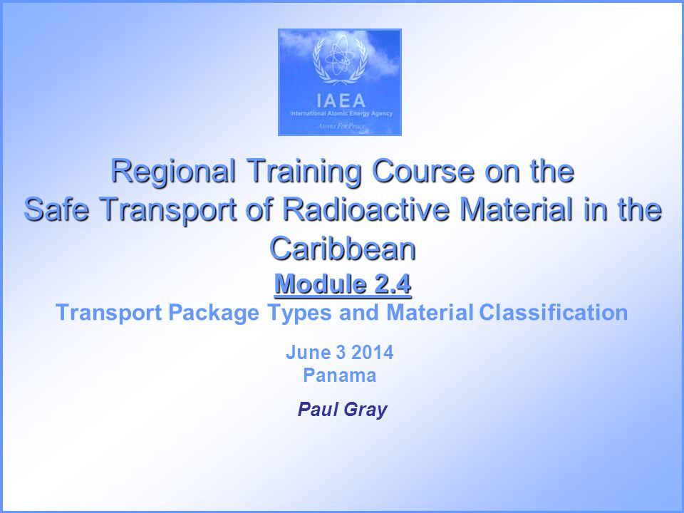 Regional Training Course on the Safe Transport of Radioactive Material in the Caribbean Module 2.4 Regional Training Course on the Safe Transport of R