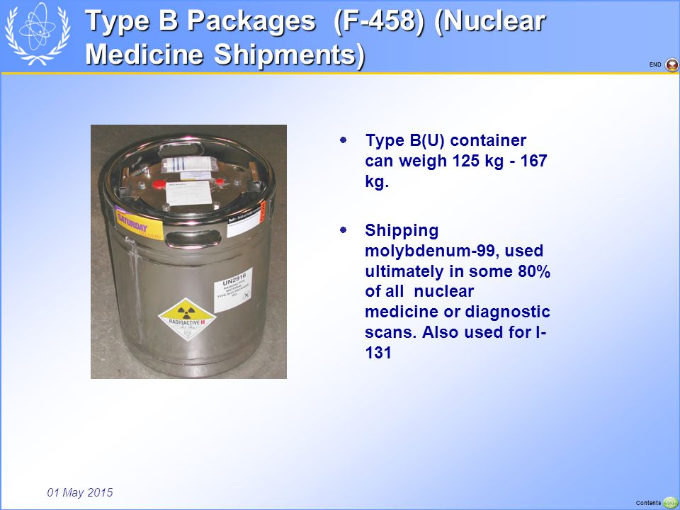 01 May 2015 Contents END Type B Packages (F-458) (Nuclear Medicine Shipments)  Type B(U) container can weigh 125 kg - 167 kg.  Shipping molybdenum-9