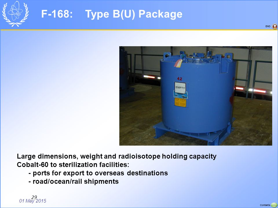 01 May 2015 Contents END 29 F-168: Type B(U) Package Large dimensions, weight and radioisotope holding capacity Cobalt-60 to sterilization facilities: