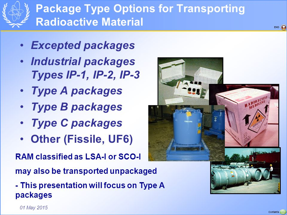 01 May 2015 Contents END GRADED APPROACH TO TRANSPORT Package integrity is a function of the potential hazard of the contents and the response of a package under routine conditions of transport (incident free) – represented by general design requirements for all package types, normal conditions of transport (including minor mishaps) represented by Type A tests and accident conditions of transport (severe accidents) represented by Type B tests to assure the same level of safety for all types of packages Excepted Package Type A Package Type B Package