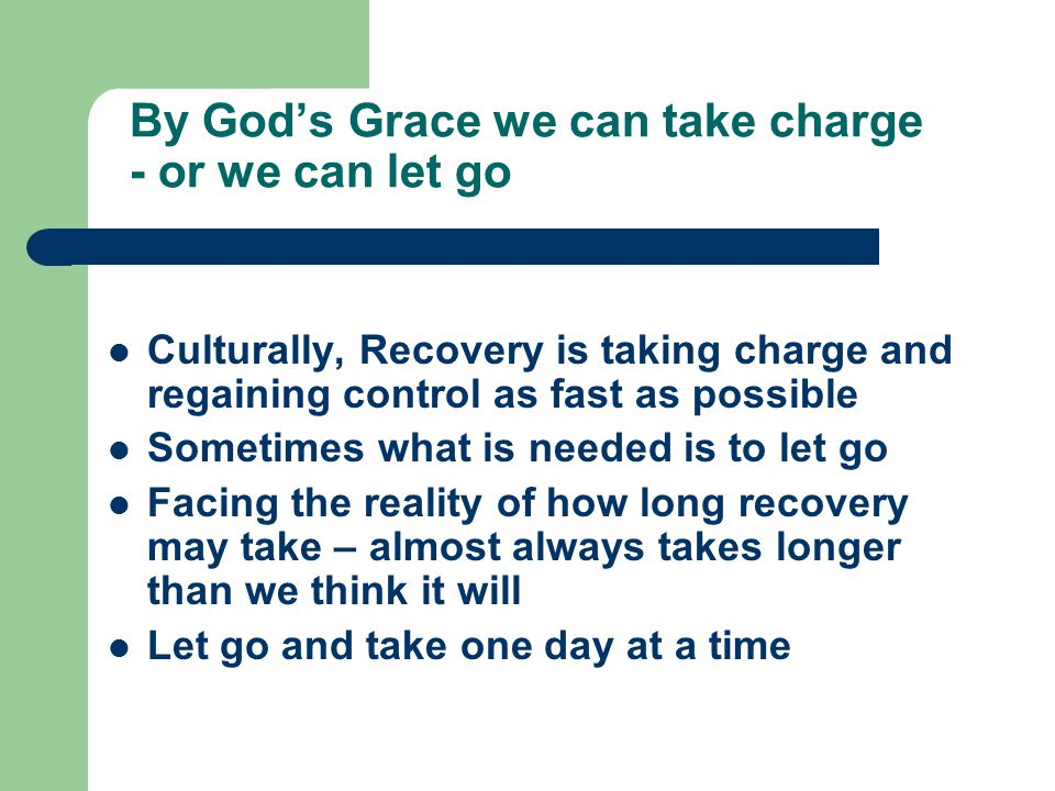 By God's Grace we can take charge - or we can let go Culturally, Recovery is taking charge and regaining control as fast as possible Sometimes what is needed is to let go Facing the reality of how long recovery may take – almost always takes longer than we think it will Let go and take one day at a time