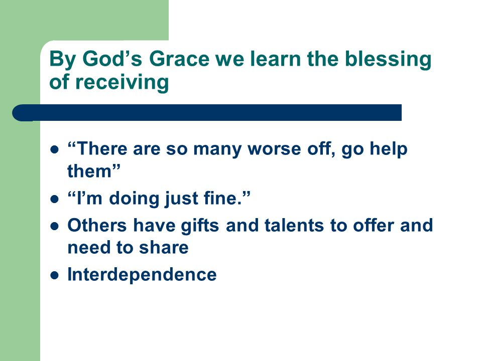 By God's Grace we learn the blessing of receiving There are so many worse off, go help them I'm doing just fine. Others have gifts and talents to offer and need to share Interdependence