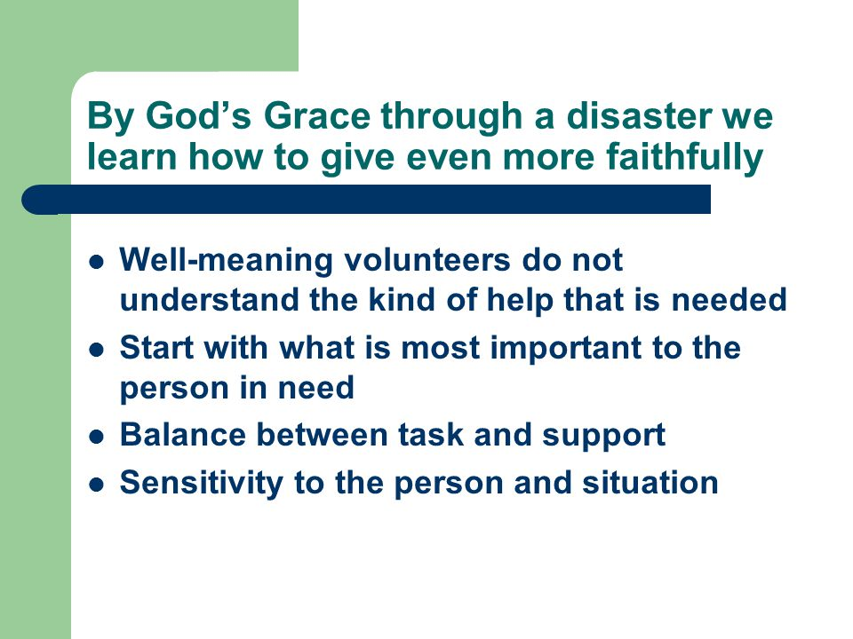 By God's Grace through a disaster we learn how to give even more faithfully Well-meaning volunteers do not understand the kind of help that is needed Start with what is most important to the person in need Balance between task and support Sensitivity to the person and situation