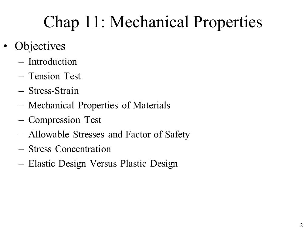 2 Chap 11: Mechanical Properties Objectives –Introduction –Tension Test –Stress-Strain –Mechanical Properties of Materials –Compression Test –Allowabl