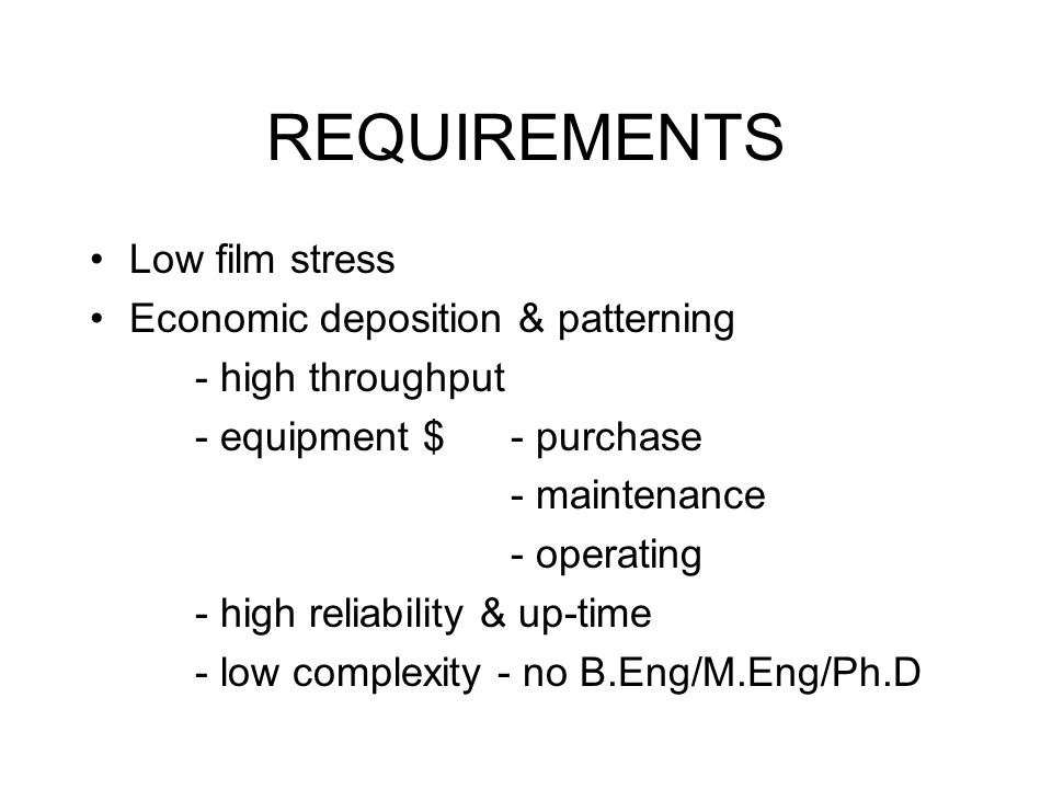 REQUIREMENTS Low film stress Economic deposition & patterning - high throughput - equipment $ - purchase - maintenance - operating - high reliability & up-time - low complexity - no B.Eng/M.Eng/Ph.D
