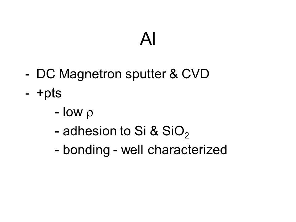 Al -DC Magnetron sputter & CVD -+pts - low  - adhesion to Si & SiO 2 - bonding - well characterized