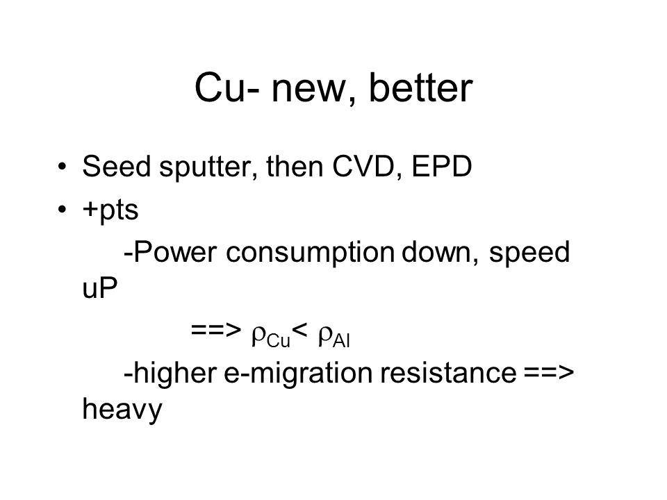 Cu- new, better Seed sputter, then CVD, EPD +pts -Power consumption down, speed uP ==>  Cu <  Al -higher e-migration resistance ==> heavy