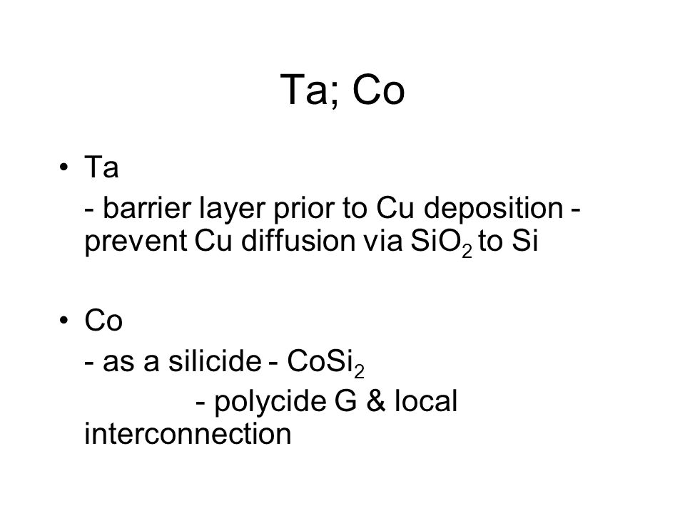 Ta; Co Ta - barrier layer prior to Cu deposition - prevent Cu diffusion via SiO 2 to Si Co - as a silicide - CoSi 2 - polycide G & local interconnection