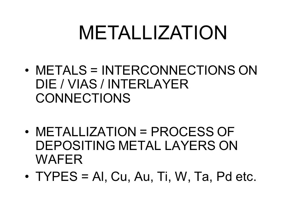 METALS = INTERCONNECTIONS ON DIE / VIAS / INTERLAYER CONNECTIONS METALLIZATION = PROCESS OF DEPOSITING METAL LAYERS ON WAFER TYPES = Al, Cu, Au, Ti, W, Ta, Pd etc.