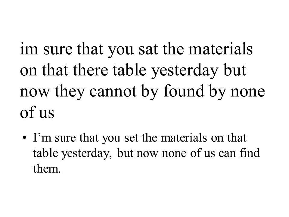 im sure that you sat the materials on that there table yesterday but now they cannot by found by none of us I'm sure that you set the materials on that table yesterday, but now none of us can find them.