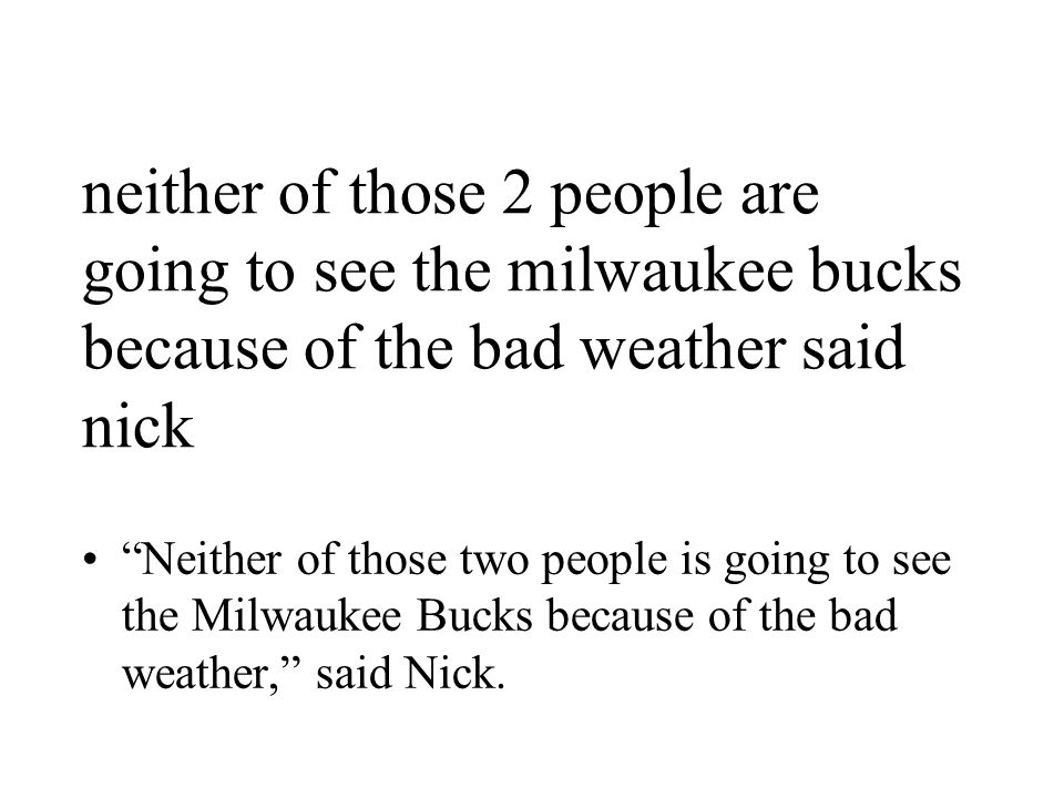 neither of those 2 people are going to see the milwaukee bucks because of the bad weather said nick Neither of those two people is going to see the Milwaukee Bucks because of the bad weather, said Nick.