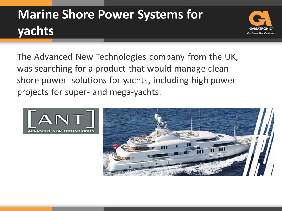 The Advanced New Technologies company from the UK, was searching for a product that would manage clean shore power solutions for yachts, including hig