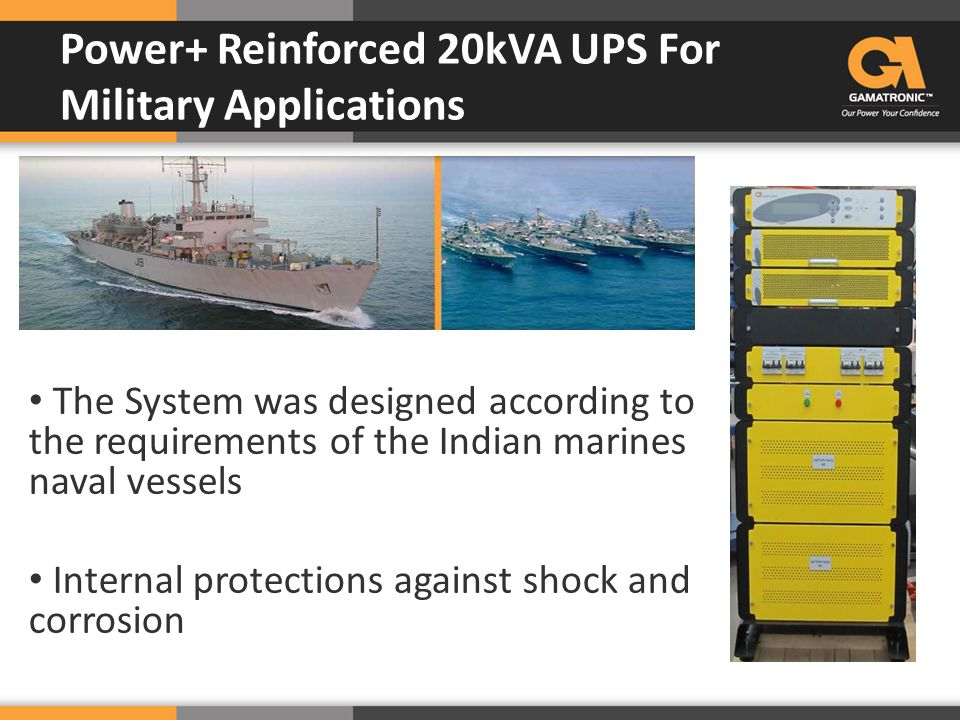 The System was designed according to the requirements of the Indian marines naval vessels Internal protections against shock and corrosion Power+ Rein