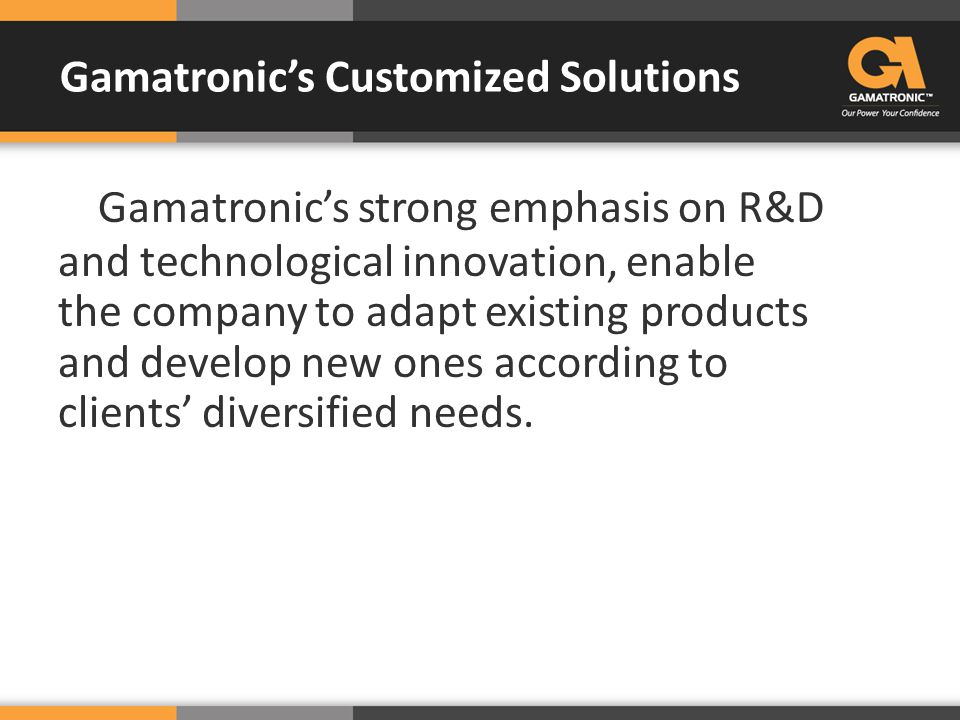 Gamatronic's strong emphasis on R&D and technological innovation, enable the company to adapt existing products and develop new ones according to clie