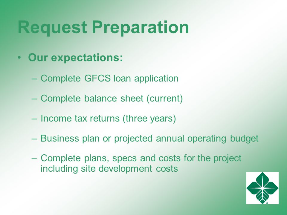 Request Preparation Our expectations: –Complete GFCS loan application –Complete balance sheet (current) –Income tax returns (three years) –Business plan or projected annual operating budget –Complete plans, specs and costs for the project including site development costs
