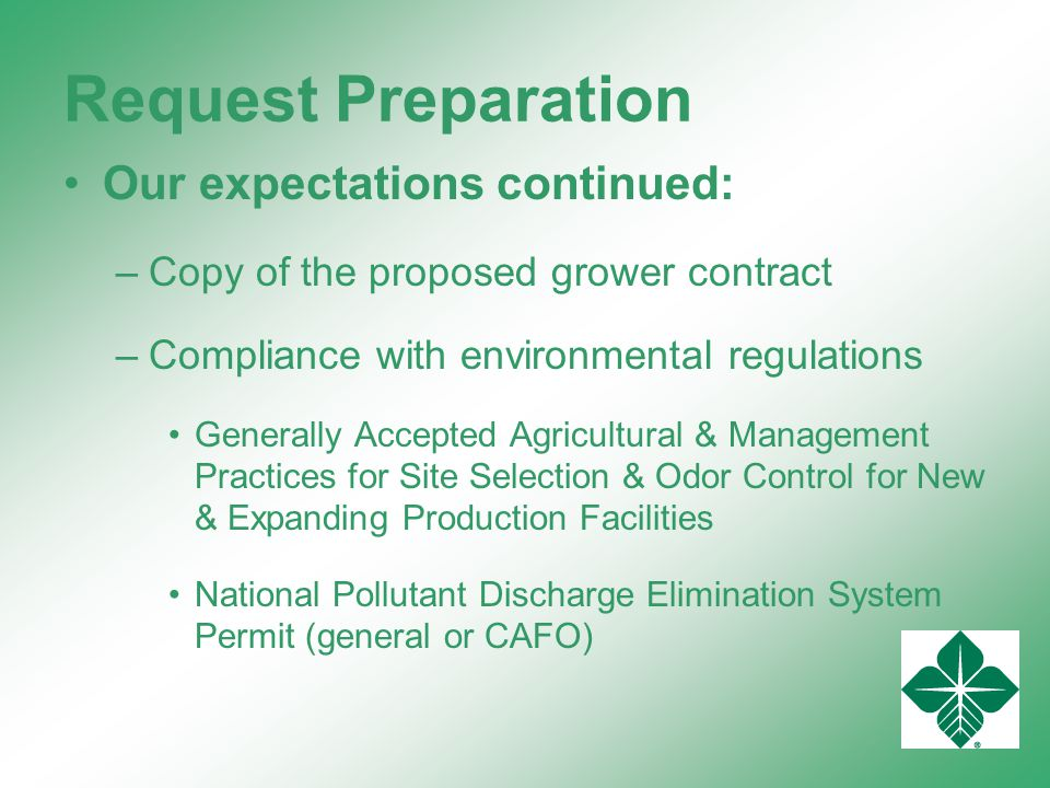 Request Preparation Our expectations continued: –Copy of the proposed grower contract –Compliance with environmental regulations Generally Accepted Agricultural & Management Practices for Site Selection & Odor Control for New & Expanding Production Facilities National Pollutant Discharge Elimination System Permit (general or CAFO)