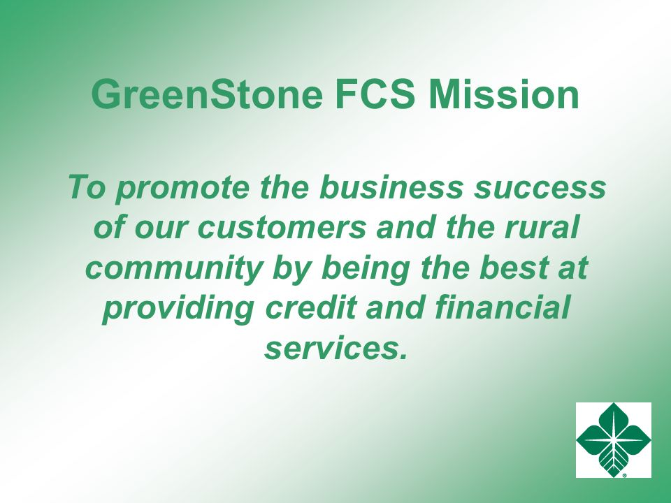 GreenStone FCS Mission To promote the business success of our customers and the rural community by being the best at providing credit and financial services.